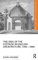The Idea of the Cottage in English Architecture, 1760 - 1860 - Routledge Research in Architecture (Hardback)
