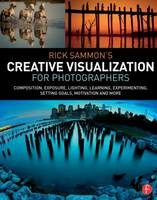 Rick Sammon's Creative Visualization for Photographers: Composition, exposure, lighting, learning, experimenting, setting goals, motivation and more (Paperback)