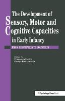 The Development Of Sensory, Motor And Cognitive Capacities In Early Infancy: From Sensation To Cognition (Paperback)