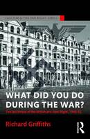 What Did You Do During the War?: The Last Throes of the British Pro-Nazi Right, 1940-45 - Routledge Studies in Fascism and the Far Right (Paperback)
