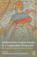 Medieval East Central Europe in a Comparative Perspective: From Frontier Zones to Lands in Focus (Paperback)