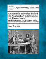An Address Delivered Before the Association in Keene, for the Promotion of Temperance, August 5, 1829. (Paperback)