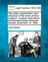 The Origin, Organization, and Influence of the Towns of New England: A Paper Read Before the Massachusetts Historical Society, December 14, 1865. (Paperback)