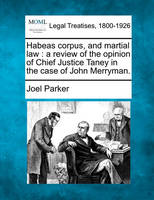 Habeas Corpus and Martial Law: A Review of the Opinion of Chief Justice Taney, in the Case of John Merryman. (Paperback)