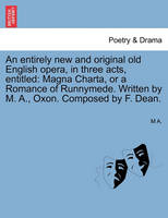 An Entirely New and Original Old English Opera, in Three Acts, Entitled: Magna Charta, or a Romance of Runnymede. Written by M. A., Oxon. Composed by F. Dean. (Paperback)