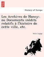 Les Archives de Nancy; Ou Documents Ine Dits Relatifs A L'Histoire de Cette Ville, Etc.