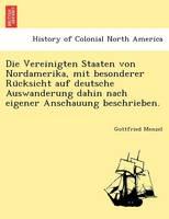 Die Vereinigten Staaten Von Nordamerika, Mit Besonderer Ru Cksicht Auf Deutsche Auswanderung Dahin Nach Eigener Anschauung Beschrieben. (Paperback)