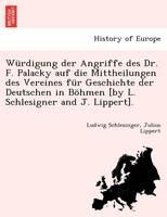 W rdigung Der Angriffe Des Dr. F. Palacky Auf Die Mittheilungen Des Vereines F r Geschichte Der Deutschen in B hmen [by L. Schlesigner and J. Lippert]. (Paperback)