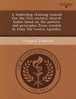 A Leadership Training Manual for the 21st Century Church Leader Based on the Pattern and Principles Jesus Created to Train the Twelve Apostles