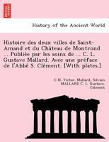 Histoire Des Deux Villes de Saint-Amand Et Du Cha Teau de Montrond ... Publie E Par Les Soins de ... C. L. Gustave Mallard. Avec Une Pre Face de L'Abbe S. Cle Ment. [With Plates.]