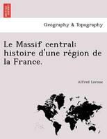 Le Massif Central: Histoire D'Une Re Gion de La France. (Paperback)