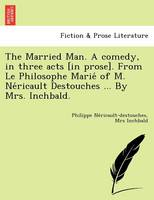 The Married Man. a Comedy, in Three Acts [In Prose]. from Le Philosophe Marie of M. Ne Ricault Destouches ... by Mrs. Inchbald. (Paperback)