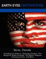 Davie, Florida: Including Its History, Flamingo Gardens, the Bergeron Rodeo Grounds, the Miami Dolphins Training Center, and More (Paperback)