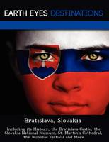 Bratislava, Slovakia: Including Its History, the Bratislava Castle, the Slovakia National Museum, St. Martin's Cathedral, the Wilsonic Festival and More (Paperback)