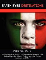 Palermo, Italy: Including Its History, the Palermo Cathedral, the Palazzo Isnello, Mount Pellegrino, the Teatro Massimo, and More (Paperback)