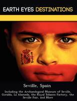 Seville, Spain: Including the Archaeological Museum of Seville, Giralda, La Alameda, the Royal Tobacco Factory, the Seville Fair, and More (Paperback)