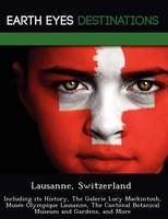 Lausanne, Switzerland: Including Its History, the Galerie Lucy Mackintosh, Musee Olympique Lausanne, the Cantonal Botanical Museum and Gardens, and More (Paperback)