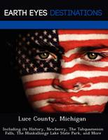Luce County, Michigan: Including Its History, Newberry, the Tahquamenon Falls, the Muskallonge Lake State Park, and More (Paperback)