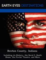 Benton County, Indiana: Including Its History, the David S. Heath House, the Fowler Theatre, and More (Paperback)