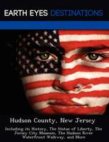 Hudson County, New Jersey: Including Its History, the Statue of Liberty, the Jersey City Museum, the Hudson River Waterfront Walkway, and More (Paperback)