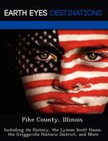 Pike County, Illinois: Including Its History, the Lyman Scott House, the Griggsville Historic District, and More (Paperback)