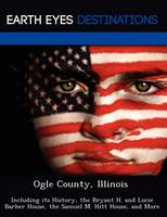 Ogle County, Illinois: Including Its History, the Bryant H. and Lucie Barber House, the Samuel M. Hitt House, and More (Paperback)