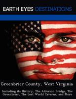 Greenbrier County, West Virginia: Including Its History, the Alderson Bridge, the Greenbrier, the Lost World Caverns, and More (Paperback)