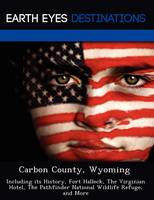 Carbon County, Wyoming: Including Its History, Fort Halleck, the Virginian Hotel, the Pathfinder National Wildlife Refuge, and More (Paperback)