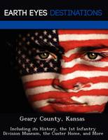 Geary County, Kansas: Including Its History, the 1st Infantry Division Museum, the Custer Home, and More (Paperback)