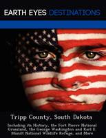Tripp County, South Dakota: Including Its History, the Fort Pierre National Grassland, the George Washington and Karl E. Mundt National Wildlife Refuge, and More (Paperback)