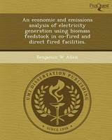 An Economic and Emissions Analysis of Electricity Generation Using Biomass Feedstock in Co-Fired and Direct Fired Facilities (Paperback)