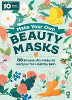 Make Your Own Beauty Masks: 38 Simple, All-Natural Recipes for Healthy Skin (Hardback)