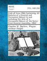 Code of Iowa 1966 Containing All Statutes of a General and Permanent Nature to and Including the Acts of a Permanent Nature of the Sixty-First General Assembly, 1965 (Paperback)