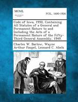 Code of Iowa, 1950, Containing All Statutes of a General and Permanent Nature to and Including the Acts of a Permanent Nature of the Fifty-Third General Assembly, 1949. (Paperback)