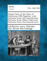 School Code of the State of California 1939 Together with Extracts from the Constitution-Extracts from Other Codes and Extracts from the General Laws (Paperback)