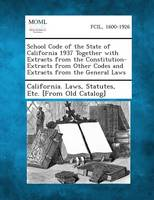 School Code of the State of California 1937 Together with Extracts from the Constitution-Extracts from Other Codes and Extracts from the General Laws (Paperback)