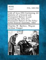 Code of Iowa 1954 Containing All Statutes of a General and Permanent Nature to and Including the Acts of a Permanent Nature of the Fifty-Fifth General Assembly, 1953 (Paperback)
