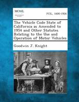 The Vehicle Code State of California as Amended to 1954 and Other Statutes Relating to the Use and Operation of Motor Vehicles (Paperback)