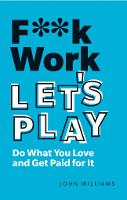 F**k Work, Let's Play: Do What You Love and Get Paid for It (Paperback)