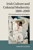 Irish Culture and Colonial Modernity 1800-2000: The Transformation of Oral Space (Paperback)