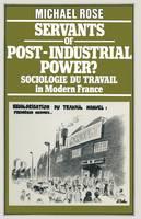 Servants of Post-Industrial Power? 1979: Sociologie du Travail in Modern France (Paperback)
