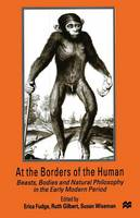At the Borders of the Human: Beasts, Bodies and Natural Philosophy in the Early Modern Period (Paperback)