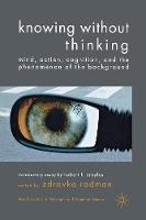 Knowing without Thinking: Mind, Action, Cognition and the Phenomenon of the Background - New Directions in Philosophy and Cognitive Science (Paperback)
