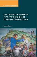 The Struggle for Power in Post-Independence Colombia and Venezuela - Studies of the Americas (Paperback)