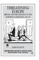 Threatening Europe: Britain and the Creation of the European Community, 1955-58 - Contemporary History in Context (Paperback)