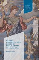 Beyond Evidence Based Policy in Public Health: The Interplay of Ideas (Paperback)