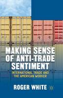 Making Sense of Anti-trade Sentiment: International Trade and the American Worker (Paperback)
