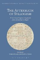 The Aftermath of Syllogism: Aristotelian Logical Argument from Avicenna to Hegel - Bloomsbury Studies in the Aristotelian Tradition (Hardback)