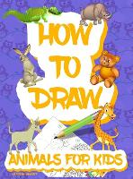 How to draw animals for kids: Easy Simple step by step drawing book for kids to Learn How to Draw 101 Cute Animals (Hardback)