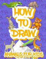 How to draw animals for kids: Easy Simple step by step drawing book for kids to Learn How to Draw 101 Cute Animals (Paperback)
